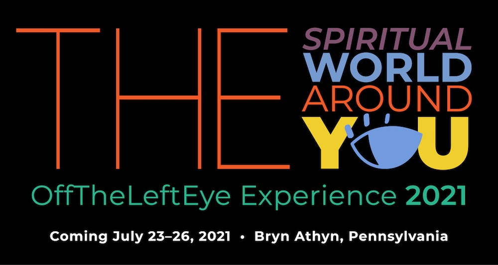 """""""The Spiritual World Around You"""" Off the left eye experience 2021. Coming July 23-26 2021, Bryn Athyn, Pennsylvania"""